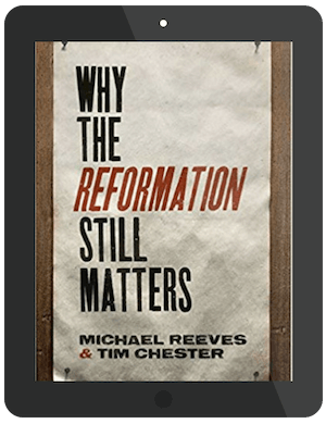 Book Summary of Why the Reformation Still Matters by Michael Reeves and Tim Chester